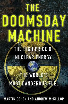 The Doomsday Machine: The High Price of Nuclear Energy, the World's Most Dangerous Fuel - McKillop, Andrew, and Cohen, Martin, Mr.