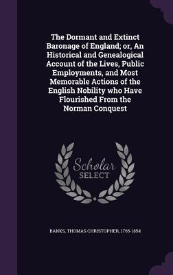 The Dormant and Extinct Baronage of England; Or, an Historical and Genealogical Account of the Lives, Public Employments, and Most Memorable Actions of the English Nobility Who Have Flourished from the Norman Conquest - Banks, Thomas Christopher