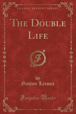 The Double Life (Classic Reprint) - LeRoux, Gaston