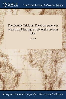 The Double Trial; Or, the Consequences of an Irish Clearing: A Tale of the Present Day; Vol. I - Anonymous