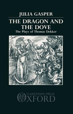 The Dragon and the Dove: The Plays of Thomas Dekker - Gasper, Julia