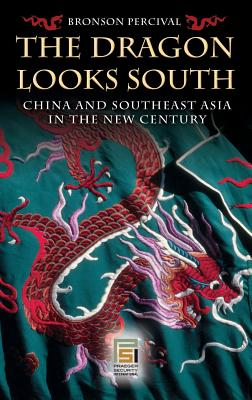The Dragon Looks South: China and Southeast Asia in the New Century - Percival, Bronson
