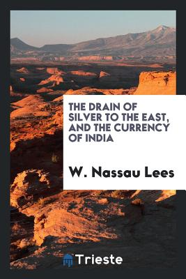 The Drain of Silver to the East, and the Currency of India - Lees, W Nassau