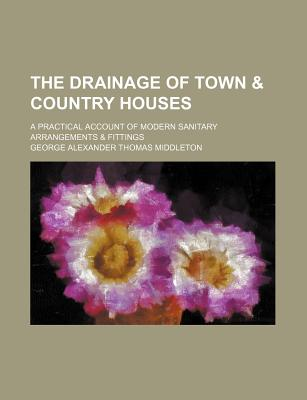 The Drainage of Town & Country Houses; A Practical Account of Modern Sanitary Arrangements & Fittings - Middleton, George Alexander Thomas