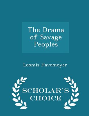 The Drama of Savage Peoples - Scholar's Choice Edition - Havemeyer, Loomis