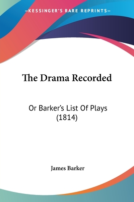 The Drama Recorded: Or Barker's List of Plays (1814) - Barker, James