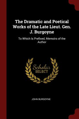 The Dramatic and Poetical Works of the Late Lieut. Gen. J. Burgoyne: To Which Is Prefixed, Memoirs of the Author - Burgoyne, John