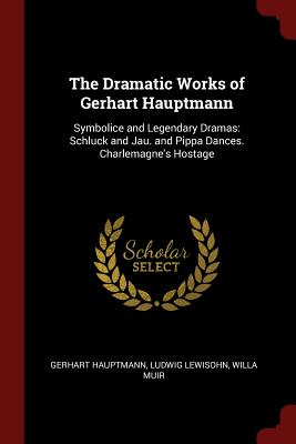 The Dramatic Works of Gerhart Hauptmann: Symbolice and Legendary Dramas: Schluck and Jau. and Pippa Dances. Charlemagne's Hostage - Hauptmann, Gerhart