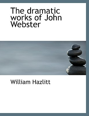 The Dramatic Works of John Webster - Hazlitt, William