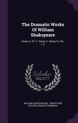 The Dramatic Works of William Shakspeare: Henry IV, PT. 2. Henry V. Henry VI, Pts. 1-3 - Shakespeare, William, and Symmons, Charles, and John Payne Collier (Creator)