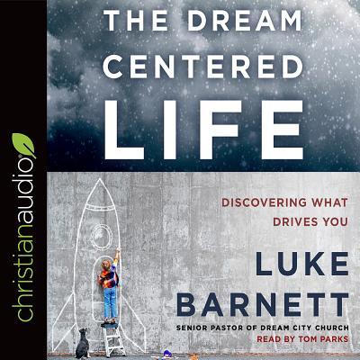 The Dream-Centered Life - Barnett, Luke, and Parks, Tom, Ph.D. (Narrator)