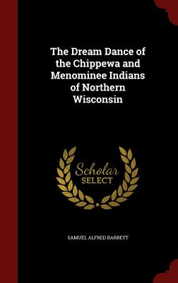 The Dream Dance of the Chippewa and Menominee Indians of Northern Wisconsin - Barrett, Samuel Alfred