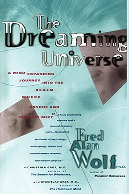 The Dreaming Universe: A Mind-Expanding Journey Into the Realm Where Psyche and Physics Meet - Wolf, Fred Alan, PhD, and Wolfe, Fred A