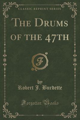 The Drums of the 47th (Classic Reprint) - Burdette, Robert J