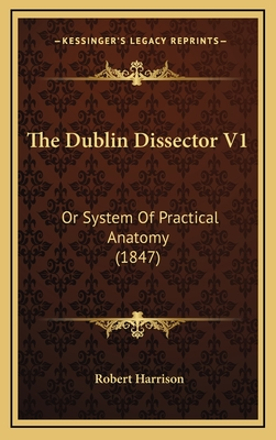 The Dublin Dissector V1: Or System of Practical Anatomy (1847) - Harrison, Robert