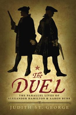 The Duel: The Parallel Lives of Alexander Hamilton and Aaron Burr - St George, Judith