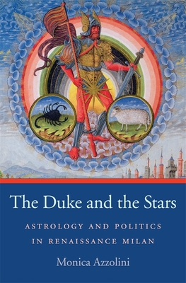 The Duke and the Stars: Astrology and Politics in Renaissance Milan - Azzolini, Monica