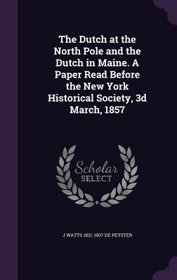 The Dutch at the North Pole and the Dutch in Maine. a Paper Read Before the New York Historical Society, 3D March, 1857 - De Peyster, J Watts 1821-1907