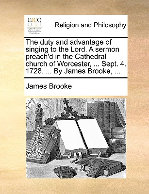The Duty and Advantage of Singing to the Lord. a Sermon Preach'd in the Cathedral Church of Worcester, ... Sept. 4. 1728. ... by James Brooke, ... - Brooke, James, Sir