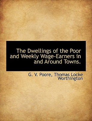 The Dwellings of the Poor and Weekly Wage-Earners in and Around Towns. - Poore, G V, and Worthington, Thomas Locke