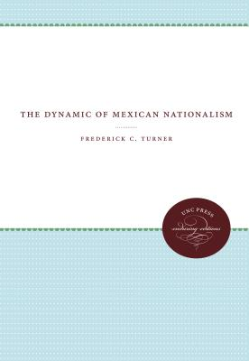 The Dynamic of Mexican Nationalism - Turner, Frederick C.