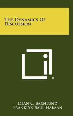 The Dynamics of Discussion - Barnlund, Dean C, and Haiman, Franklyn Saul
