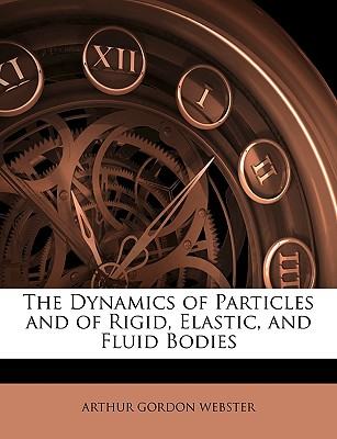 The Dynamics of Particles and of Rigid, Elastic, and Fluid Bodies - Webster, Arthur Gordon