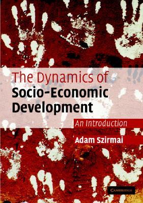 The Dynamics of Socio-Economic Development: An Introduction - Szirmai, Adam