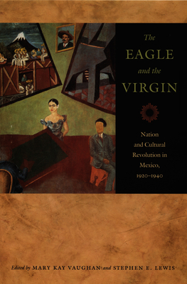 The Eagle and the Virgin: Nation and Cultural Revolution in Mexico,1920-1940 - Vaughan, Mary Kay (Editor)