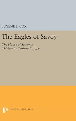 The Eagles of Savoy: The House of Savoy in Thirteenth-Century Europe - Cox, Eugene L.