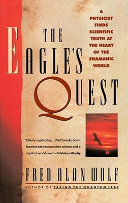 The Eagle's Quest: A Physicist's Search for Truth in the Heart of the Shamanic World - Wolf, Fred Alan, PhD