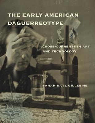 The Early American Daguerreotype: Cross-Currents in Art and Technology - Gillespie, Sarah Kate