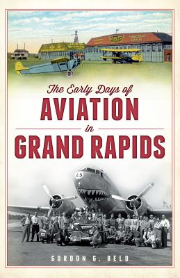 The Early Days of Aviation in Grand Rapids - Beld, Gordon G