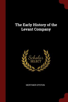The Early History of the Levant Company - Epstein, Mortimer