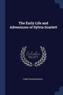 The Early Life and Adventures of Sylvia Scarlett - MacKenzie, Compton, Sir