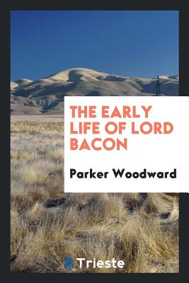 The Early Life of Lord Bacon - Woodward, Parker