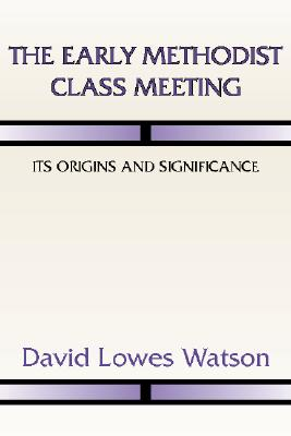 The Early Methodist Class Meeting: Its Origins and Significance - Watson, David Lowes, and Outler, Albert Cook (Foreword by)