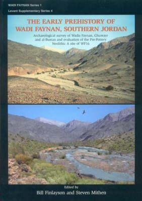 The Early Prehistory of Wadi Faynan, Southern Jordan: Archaeological Survey of Wadis Faynan, Ghuwayr and al-Bustan and Evaluation of the Pre-Pottery Neolithic A Site of WF16 - Finlayson, Bill (Editor), and Mithen, Steven (Editor)