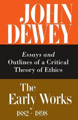 The Early Works of John Dewey, Volume 3, 1882 - 1898: Essays and Outlines of a Critical Theory of Ethics, 1889-1892 - Boydston, Jo Ann