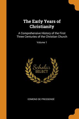 The Early Years of Christianity: A Comprehensive History of the First Three Centuries of the Christian Church; Volume 1 - De Pressense, Edmond
