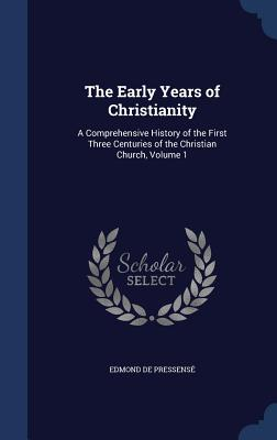 The Early Years of Christianity: A Comprehensive History of the First Three Centuries of the Christian Church, Volume 1 - De Pressense, Edmond
