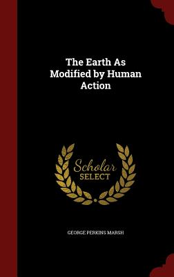 The Earth as Modified by Human Action - Marsh, George Perkins