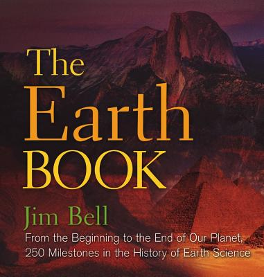 The Earth Book: From the Beginning to the End of Our Planet, 250 Milestones in the History of Earth Science - Bell, Jim