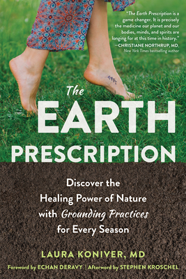 The Earth Prescription: Discover the Healing Power of Nature with Grounding Practices for Every Season - Koniver, Laura, MD, and Deravy, Echan (Foreword by), and Kroschel, Stephen (Afterword by)