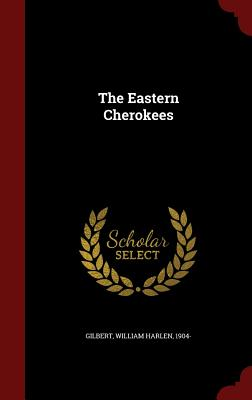 The Eastern Cherokees - Gilbert, William Harlen
