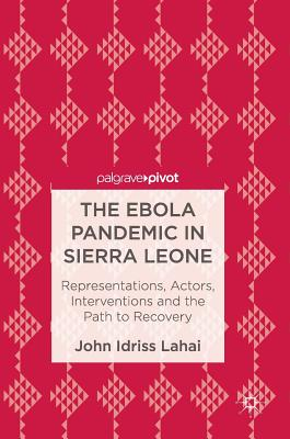 The Ebola Pandemic in Sierra Leone: Representations, Actors, Interventions and the Path to Recovery - Lahai, John Idriss