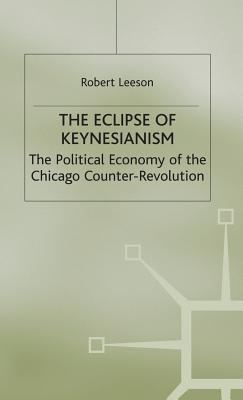 The Eclipse of Keynesianism: The Political Economy of the Chicago Counter-Revolution - Leeson, R.