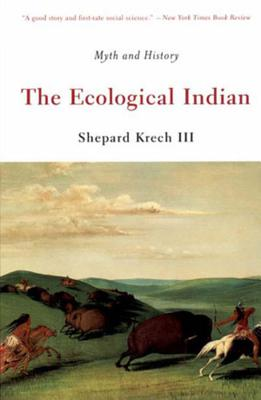 The Ecological Indian: Myth and History - Krech, Shepard, III, and Krech, S