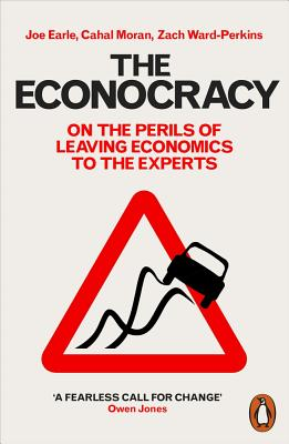 The Econocracy: On the Perils of Leaving Economics to the Experts - Earle, Joe, and Moran, Cahal, and Ward-Perkins, Zach