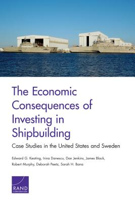 The Economic Consequences of Investing in Shipbuilding: Case Studies in the United States and Sweden - Keating, Edward G, and Danescu, Irina, and Jenkins, Dan, Mr.